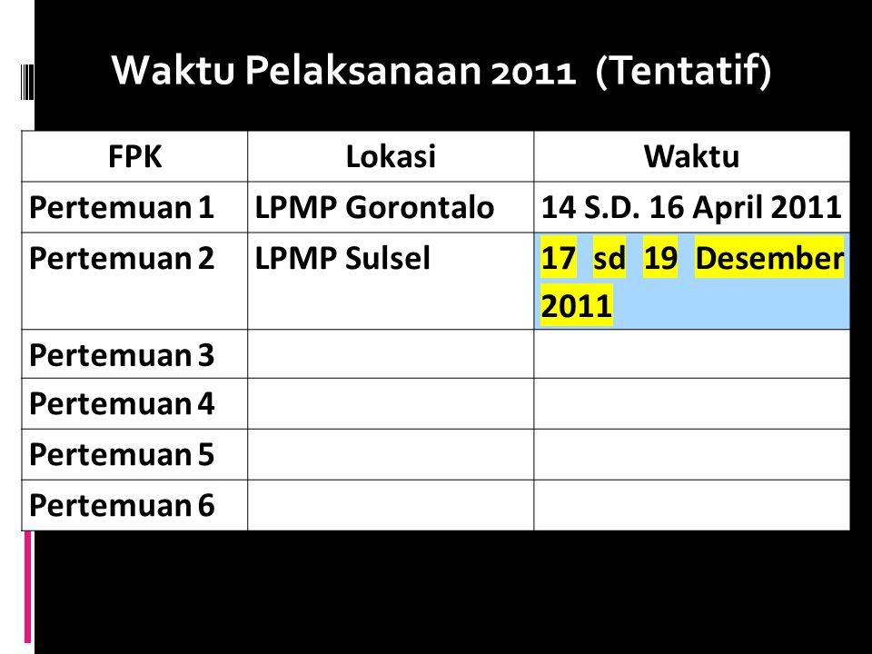 Waktu Pelaksanaan 2011 (Tentatif) FPKLokasiWaktu Pertemuan 1LPMP Gorontalo14 S.D. 16 April 2011 Pertemuan 2LPMP Sulsel 17 sd 19 Desember 2011 Pertemua