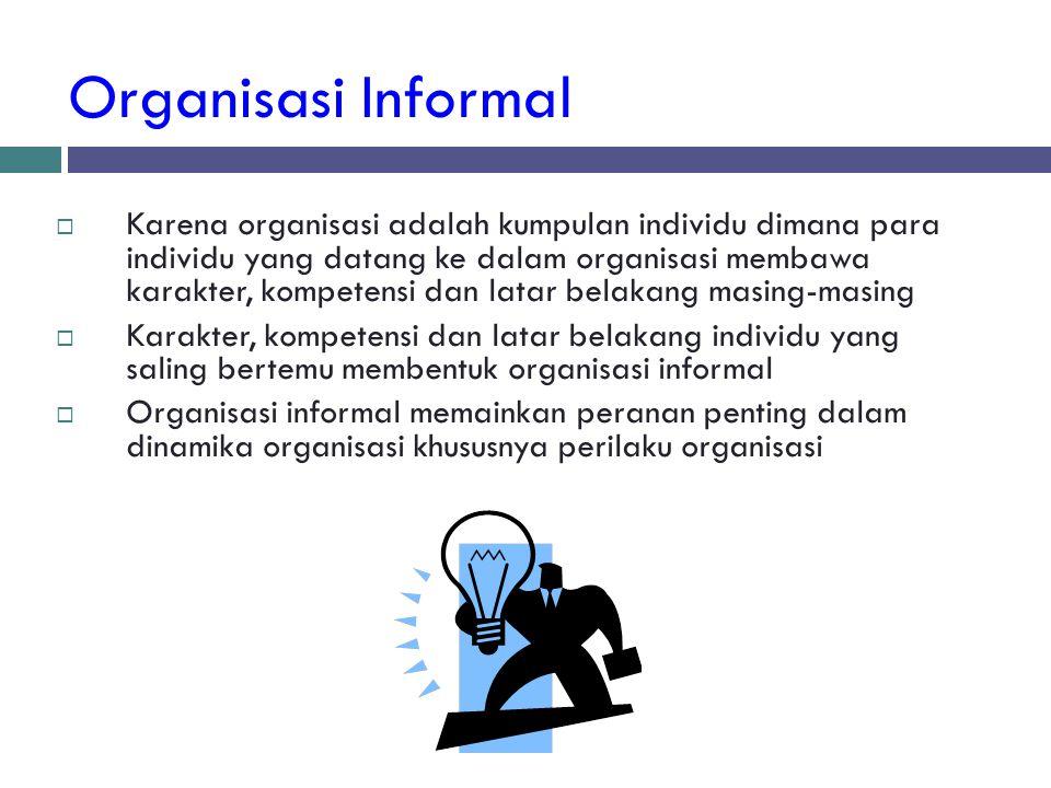 Organisasi Informal  Karena organisasi adalah kumpulan individu dimana para individu yang datang ke dalam organisasi membawa karakter, kompetensi dan
