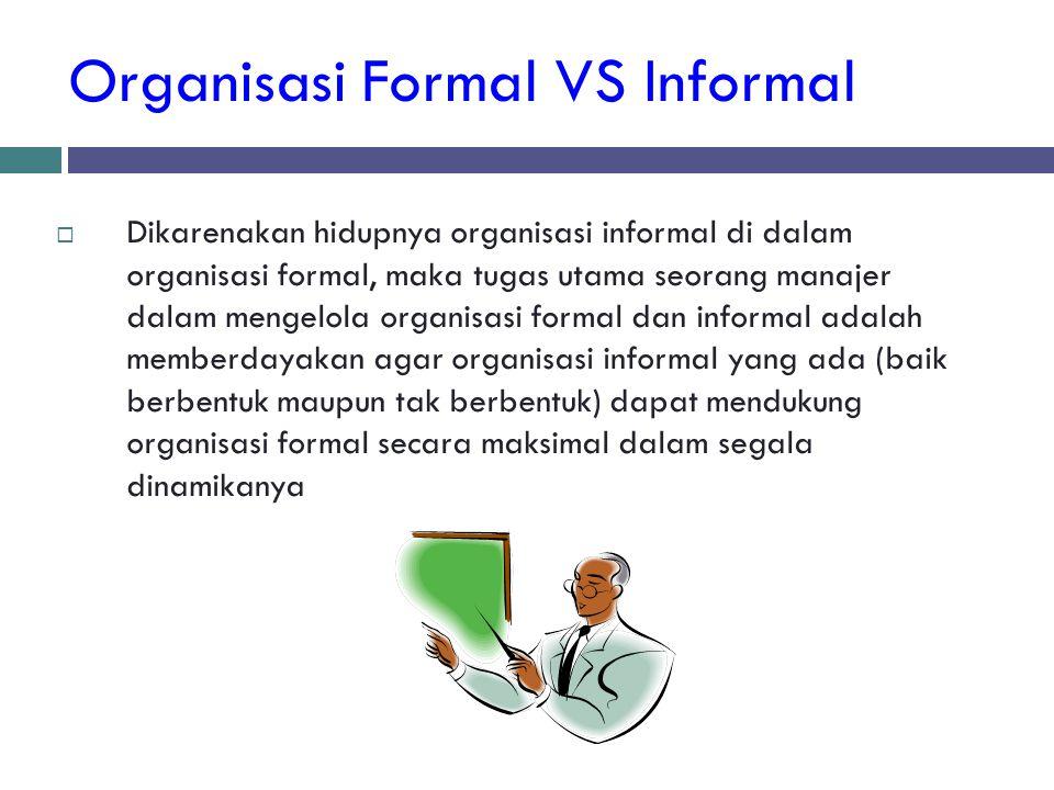 Organisasi Formal VS Informal  Dikarenakan hidupnya organisasi informal di dalam organisasi formal, maka tugas utama seorang manajer dalam mengelola