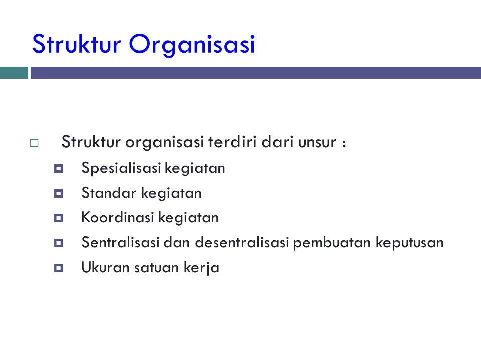 Struktur Organisasi  Struktur organisasi terdiri dari unsur :  Spesialisasi kegiatan  Standar kegiatan  Koordinasi kegiatan  Sentralisasi dan des