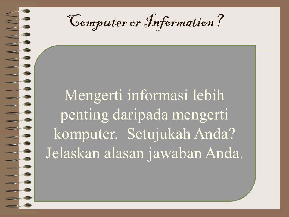 Mengerti informasi lebih penting daripada mengerti komputer. Setujukah Anda? Jelaskan alasan jawaban Anda. Computer or Information?