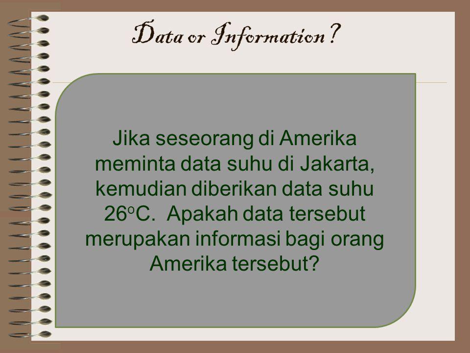 Jika seseorang di Amerika meminta data suhu di Jakarta, kemudian diberikan data suhu 26 o C. Apakah data tersebut merupakan informasi bagi orang Ameri
