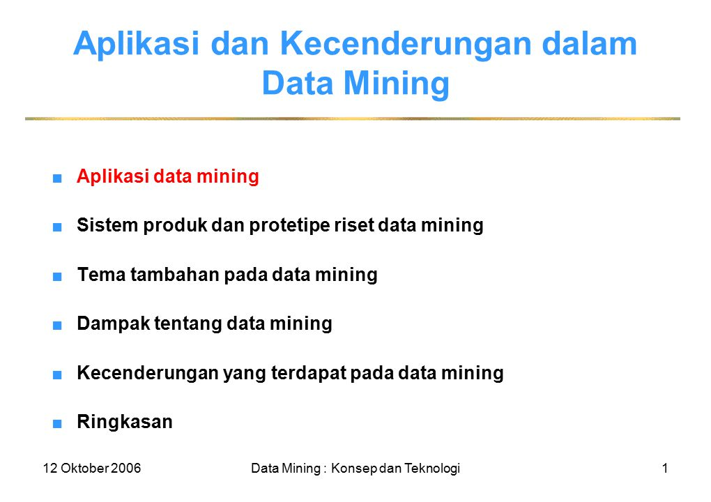 12 Oktober 2006Data Mining : Konsep dan Teknologi1 Aplikasi dan Kecenderungan dalam Data Mining ■Aplikasi data mining ■Sistem produk dan protetipe riset data mining ■Tema tambahan pada data mining ■Dampak tentang data mining ■Kecenderungan yang terdapat pada data mining ■Ringkasan