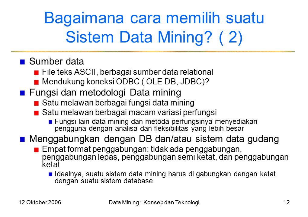 12 Oktober 2006Data Mining : Konsep dan Teknologi12 Bagaimana cara memilih suatu Sistem Data Mining.