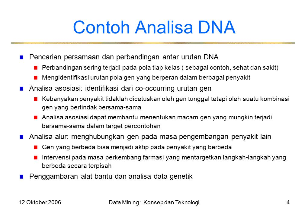12 Oktober 2006Data Mining : Konsep dan Teknologi4 Contoh Analisa DNA Pencarian persamaan dan perbandingan antar urutan DNA Perbandingan sering terjadi pada pola tiap kelas ( sebagai contoh, sehat dan sakit) Mengidentifikasi urutan pola gen yang berperan dalam berbagai penyakit Analisa asosiasi: identifikasi dari co-occurring urutan gen Kebanyakan penyakit tidaklah dicetuskan oleh gen tunggal tetapi oleh suatu kombinasi gen yang bertindak bersama-sama Analisa asosiasi dapat membantu menentukan macam gen yang mungkin terjadi bersama-sama dalam target percontohan Analisa alur: menghubungkan gen pada masa pengembangan penyakit lain Gen yang berbeda bisa menjadi aktip pada penyakit yang berbeda Intervensi pada masa perkembang farmasi yang mentargetkan langkah-langkah yang berbeda secara terpisah Penggambaran alat bantu dan analisa data genetik