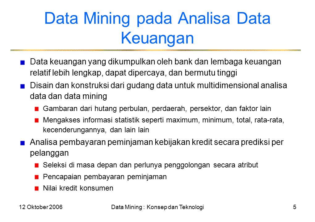 12 Oktober 2006Data Mining : Konsep dan Teknologi5 Data Mining pada Analisa Data Keuangan Data keuangan yang dikumpulkan oleh bank dan lembaga keuangan relatif lebih lengkap, dapat dipercaya, dan bermutu tinggi Disain dan konstruksi dari gudang data untuk multidimensional analisa data dan data mining Gambaran dari hutang perbulan, perdaerah, persektor, dan faktor lain Mengakses informasi statistik seperti maximum, minimum, total, rata-rata, kecenderungannya, dan lain lain Analisa pembayaran peminjaman kebijakan kredit secara prediksi per pelanggan Seleksi di masa depan dan perlunya penggolongan secara atribut Pencapaian pembayaran peminjaman Nilai kredit konsumen