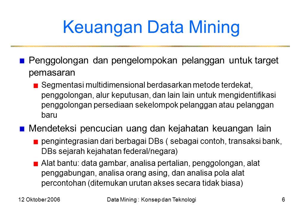 12 Oktober 2006Data Mining : Konsep dan Teknologi6 Keuangan Data Mining Penggolongan dan pengelompokan pelanggan untuk target pemasaran Segmentasi multidimensional berdasarkan metode terdekat, penggolongan, alur keputusan, dan lain lain untuk mengidentifikasi penggolongan persediaan sekelompok pelanggan atau pelanggan baru Mendeteksi pencucian uang dan kejahatan keuangan lain pengintegrasian dari berbagai DBs ( sebagai contoh, transaksi bank, DBs sejarah kejahatan federal/negara) Alat bantu: data gambar, analisa pertalian, penggolongan, alat penggabungan, analisa orang asing, dan analisa pola alat percontohan (ditemukan urutan akses secara tidak biasa)