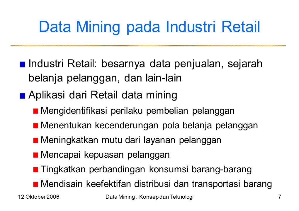 12 Oktober 2006Data Mining : Konsep dan Teknologi8 Contoh Data Mining pada Industri Retail Disain dan konstruksi dari gudang data yang didasarkan keuntungan penggunaan data mining Analisa multidimensional dari penjualan, pelanggan, produk, waktu, dan daerah Analisa dari efektivitas dari kampanye penjualan Ingatan pelanggan: Analisa dari kesetiaan pelanggan Menggunakan informasi kartu kesetiaan pelanggan untuk mendaftarkan urutan dari pembelian dari pelanggan tertentu Menggunakan pola mining untuk menyelidiki perubahan dalam konsumsi atau kesetiaan pelanggan Menyarankan penyesuaian penetapan harga dan variasi barang- barang Referensi pembelian dan perbandingan materi
