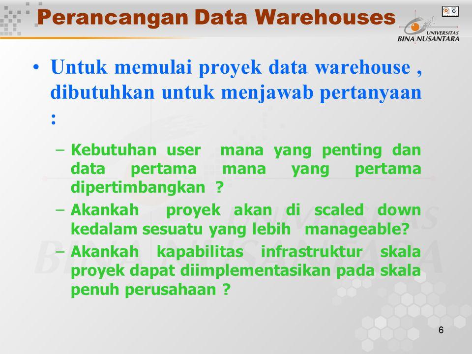 6 Perancangan Data Warehouses Untuk memulai proyek data warehouse, dibutuhkan untuk menjawab pertanyaan : –Kebutuhan user mana yang penting dan data pertama mana yang pertama dipertimbangkan .