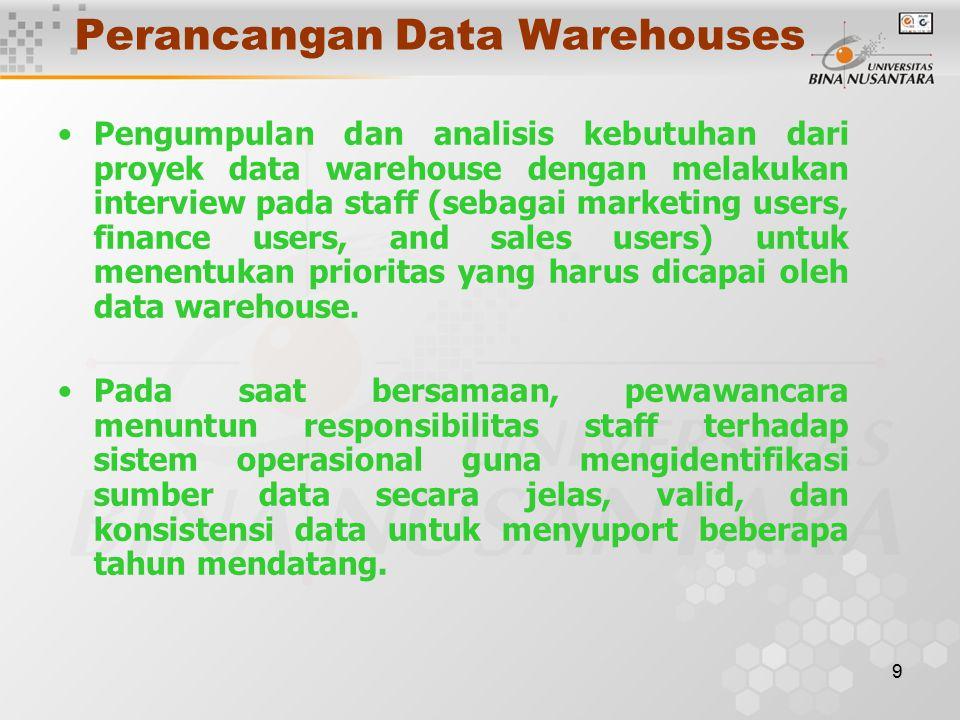 9 Perancangan Data Warehouses Pengumpulan dan analisis kebutuhan dari proyek data warehouse dengan melakukan interview pada staff (sebagai marketing users, finance users, and sales users) untuk menentukan prioritas yang harus dicapai oleh data warehouse.