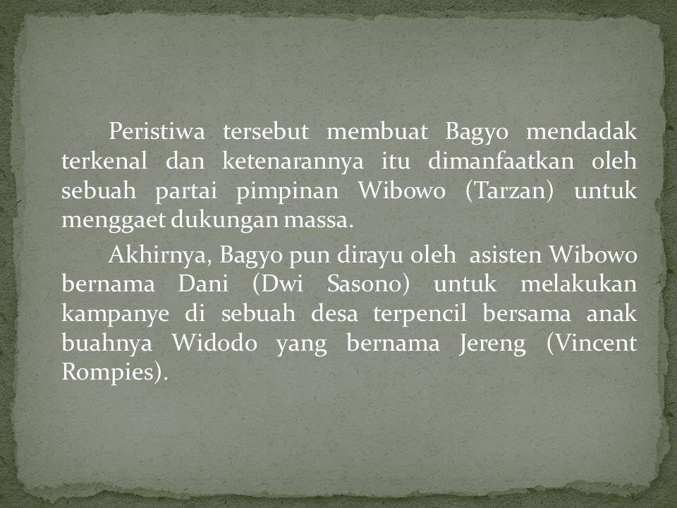 Peristiwa tersebut membuat Bagyo mendadak terkenal dan ketenarannya itu dimanfaatkan oleh sebuah partai pimpinan Wibowo (Tarzan) untuk menggaet dukung