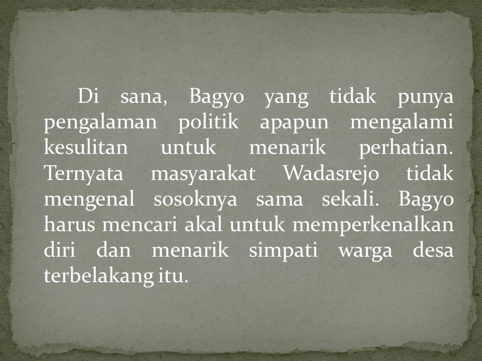 Di sana, Bagyo yang tidak punya pengalaman politik apapun mengalami kesulitan untuk menarik perhatian. Ternyata masyarakat Wadasrejo tidak mengenal so