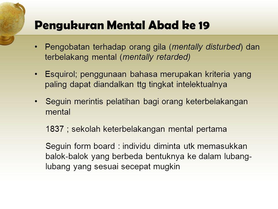 Pengukuran Mental Abad ke 19 Pengobatan terhadap orang gila (mentally disturbed) dan terbelakang mental (mentally retarded) Esquirol; penggunaan bahas