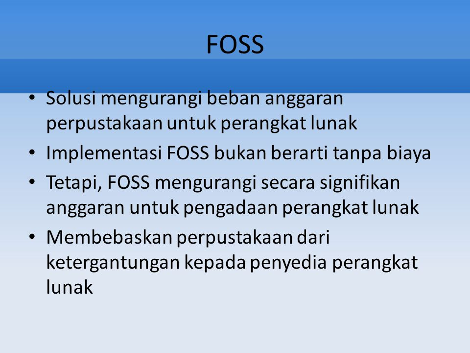 FOSS Solusi mengurangi beban anggaran perpustakaan untuk perangkat lunak Implementasi FOSS bukan berarti tanpa biaya Tetapi, FOSS mengurangi secara si