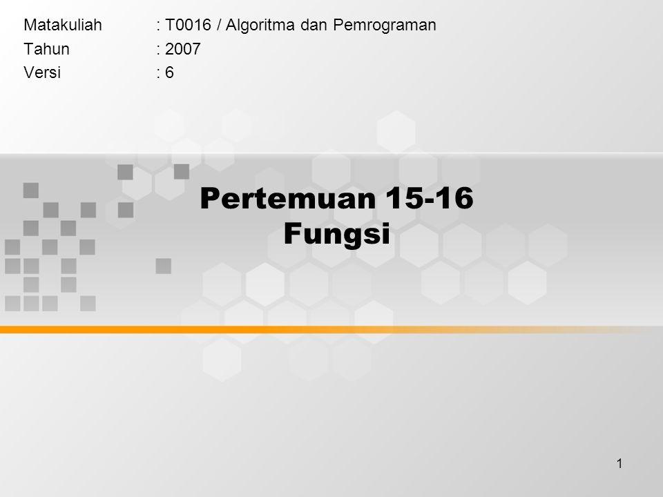 1 Pertemuan 15-16 Fungsi Matakuliah: T0016 / Algoritma dan Pemrograman Tahun: 2007 Versi: 6