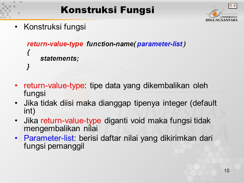 10 Konstruksi Fungsi Konstruksi fungsi return-value-type function-name( parameter-list ) { statements; } return-value-type: tipe data yang dikembalika