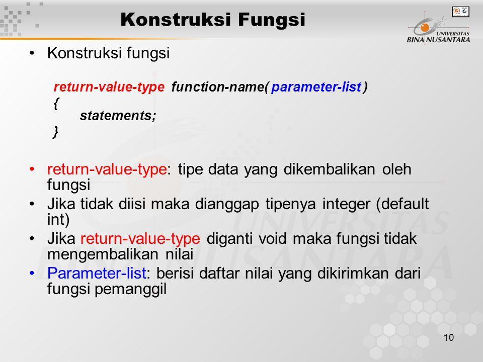 10 Konstruksi Fungsi Konstruksi fungsi return-value-type function-name( parameter-list ) { statements; } return-value-type: tipe data yang dikembalikan oleh fungsi Jika tidak diisi maka dianggap tipenya integer (default int) Jika return-value-type diganti void maka fungsi tidak mengembalikan nilai Parameter-list: berisi daftar nilai yang dikirimkan dari fungsi pemanggil