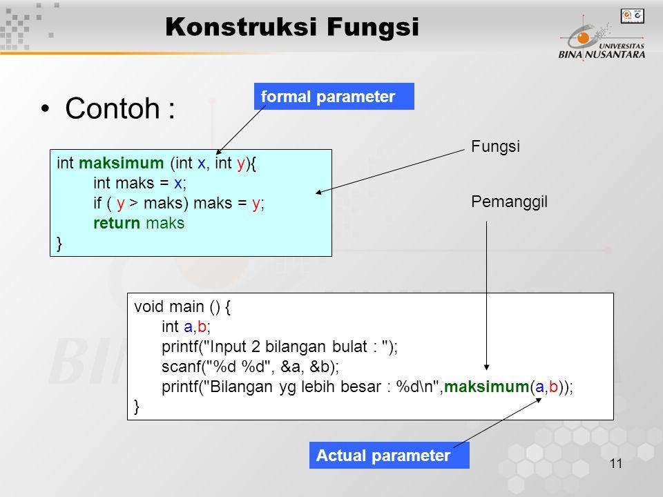 11 Konstruksi Fungsi Contoh : int maksimum (int x, int y){ int maks = x; if ( y > maks) maks = y; return maks } void main () { int a,b; printf( Input 2 bilangan bulat : ); scanf( %d %d , &a, &b); printf( Bilangan yg lebih besar : %d\n ,maksimum(a,b)); } Fungsi Pemanggil Actual parameter formal parameter