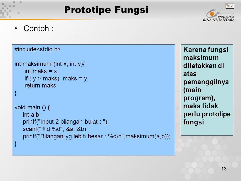 13 Prototipe Fungsi Contoh : #include int maksimum (int x, int y){ int maks = x; if ( y > maks) maks = y; return maks } void main () { int a,b; printf( Input 2 bilangan bulat : ); scanf( %d %d , &a, &b); printf( Bilangan yg lebih besar : %d\n ,maksimum(a,b)); } Karena fungsi maksimum diletakkan di atas pemanggilnya (main program), maka tidak perlu prototipe fungsi