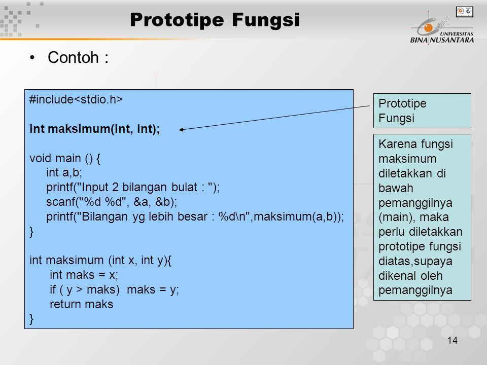 14 Prototipe Fungsi Contoh : #include int maksimum(int, int); void main () { int a,b; printf( Input 2 bilangan bulat : ); scanf( %d %d , &a, &b); printf( Bilangan yg lebih besar : %d\n ,maksimum(a,b)); } int maksimum (int x, int y){ int maks = x; if ( y > maks) maks = y; return maks } Prototipe Fungsi Karena fungsi maksimum diletakkan di bawah pemanggilnya (main), maka perlu diletakkan prototipe fungsi diatas,supaya dikenal oleh pemanggilnya