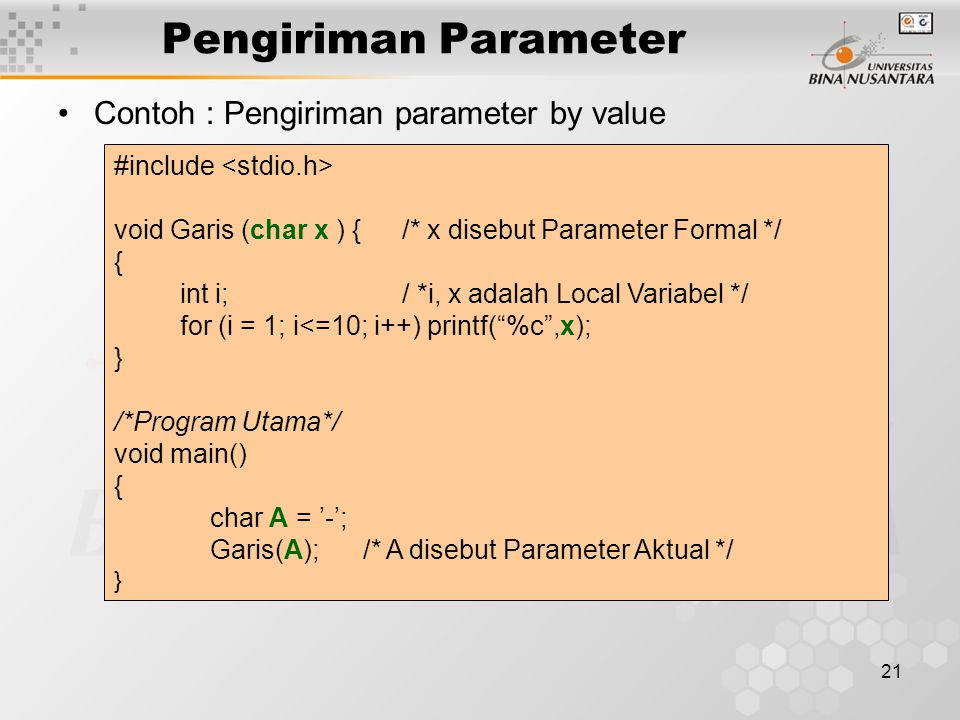 21 Pengiriman Parameter Contoh : Pengiriman parameter by value #include void Garis (char x ) { /* x disebut Parameter Formal */ { int i;/ *i, x adalah Local Variabel */ for (i = 1; i<=10; i++) printf( %c ,x); } /*Program Utama*/ void main() { char A = '-'; Garis(A); /* A disebut Parameter Aktual */ }