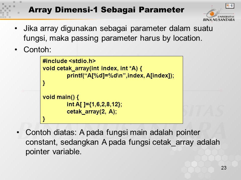 23 Array Dimensi-1 Sebagai Parameter Jika array digunakan sebagai parameter dalam suatu fungsi, maka passing parameter harus by location.
