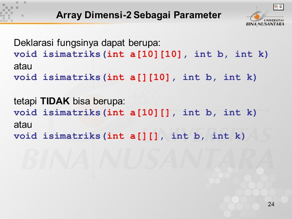 24 Deklarasi fungsinya dapat berupa: void isimatriks(int a[10][10], int b, int k) atau void isimatriks(int a[][10], int b, int k) tetapi TIDAK bisa berupa: void isimatriks(int a[10][], int b, int k) atau void isimatriks(int a[][], int b, int k) Array Dimensi-2 Sebagai Parameter