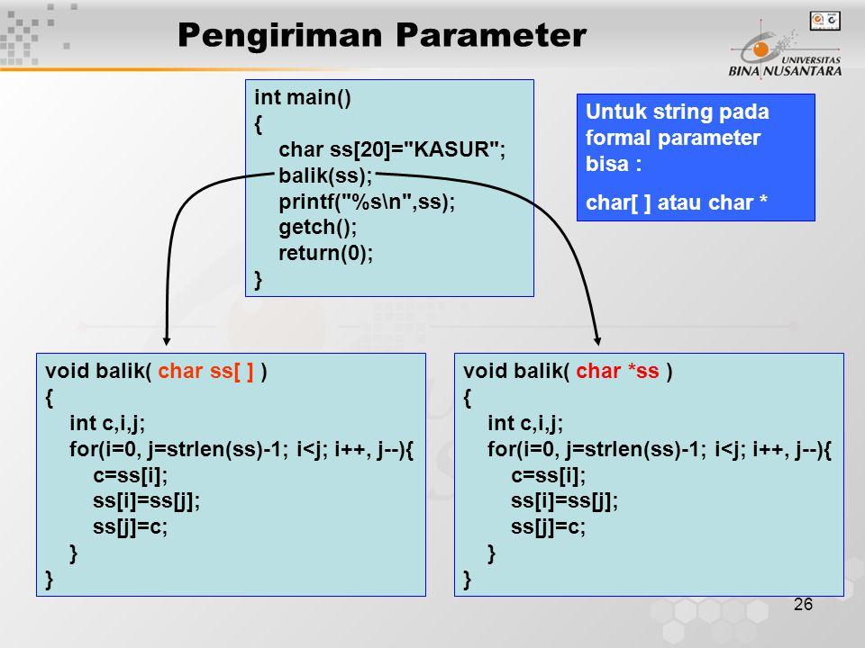 26 Pengiriman Parameter void balik( char ss[ ] ) { int c,i,j; for(i=0, j=strlen(ss)-1; i<j; i++, j--){ c=ss[i]; ss[i]=ss[j]; ss[j]=c; } void balik( char *ss ) { int c,i,j; for(i=0, j=strlen(ss)-1; i<j; i++, j--){ c=ss[i]; ss[i]=ss[j]; ss[j]=c; } int main() { char ss[20]= KASUR ; balik(ss); printf( %s\n ,ss); getch(); return(0); } Untuk string pada formal parameter bisa : char[ ] atau char *