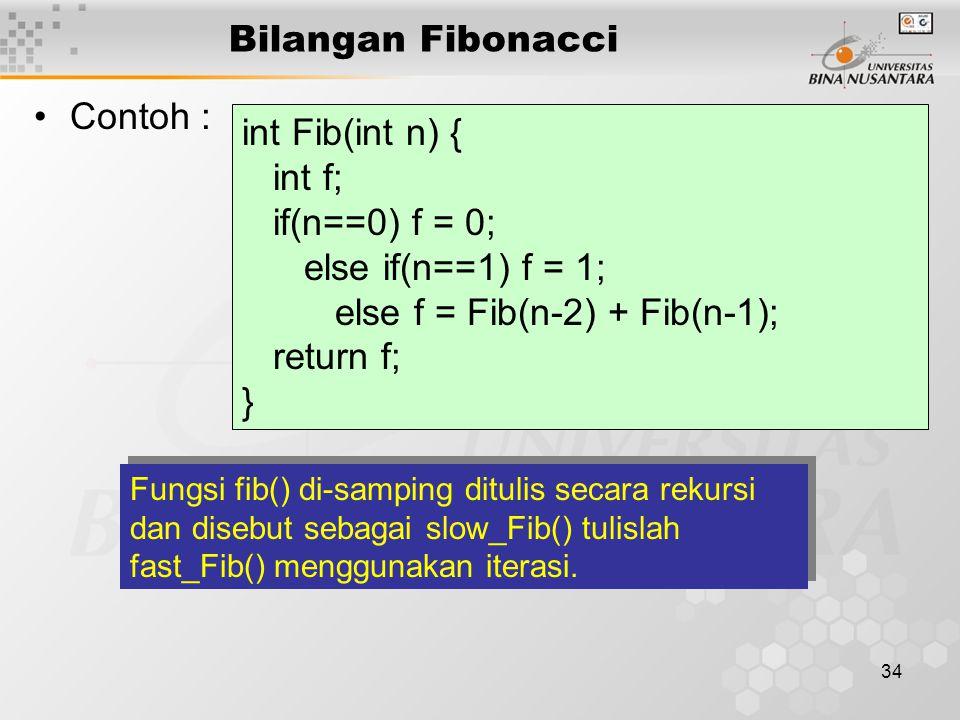 34 Bilangan Fibonacci Contoh : int Fib(int n) { int f; if(n==0) f = 0; else if(n==1) f = 1; else f = Fib(n-2) + Fib(n-1); return f; } Fungsi fib() di-samping ditulis secara rekursi dan disebut sebagai slow_Fib() tulislah fast_Fib() menggunakan iterasi.