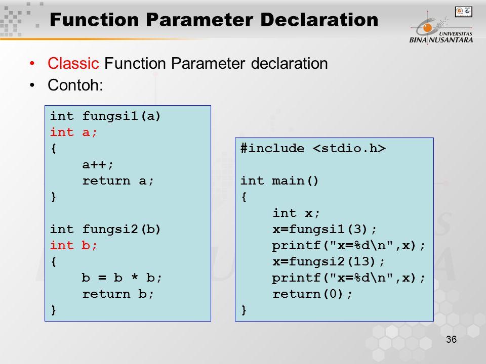 36 Function Parameter Declaration Classic Function Parameter declaration Contoh: #include int main() { int x; x=fungsi1(3); printf( x=%d\n ,x); x=fungsi2(13); printf( x=%d\n ,x); return(0); } int fungsi1(a) int a; { a++; return a; } int fungsi2(b) int b; { b = b * b; return b; }