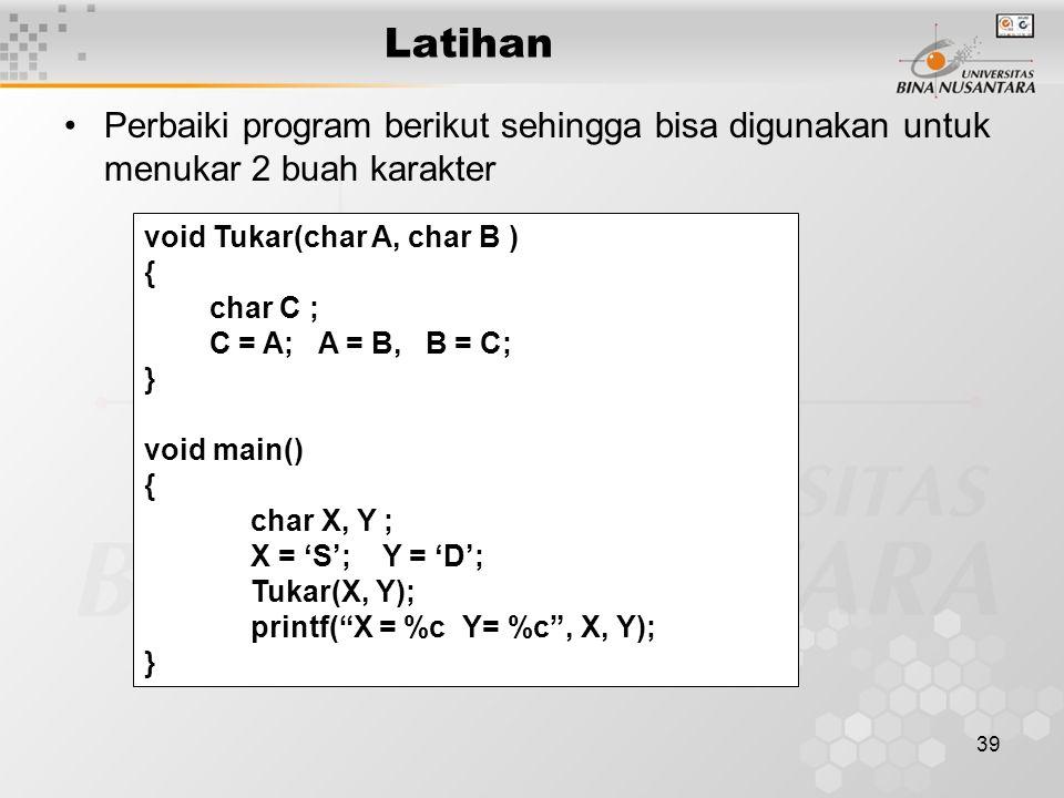 39 Latihan Perbaiki program berikut sehingga bisa digunakan untuk menukar 2 buah karakter void Tukar(char A, char B ) { char C ; C = A; A = B, B = C; } void main() { char X, Y ; X = 'S'; Y = 'D'; Tukar(X, Y); printf( X = %c Y= %c , X, Y); }