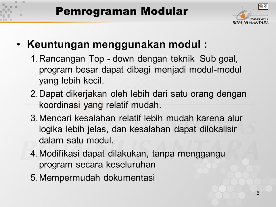 5 Pemrograman Modular Keuntungan menggunakan modul : 1.Rancangan Top - down dengan teknik Sub goal, program besar dapat dibagi menjadi modul-modul yang lebih kecil.