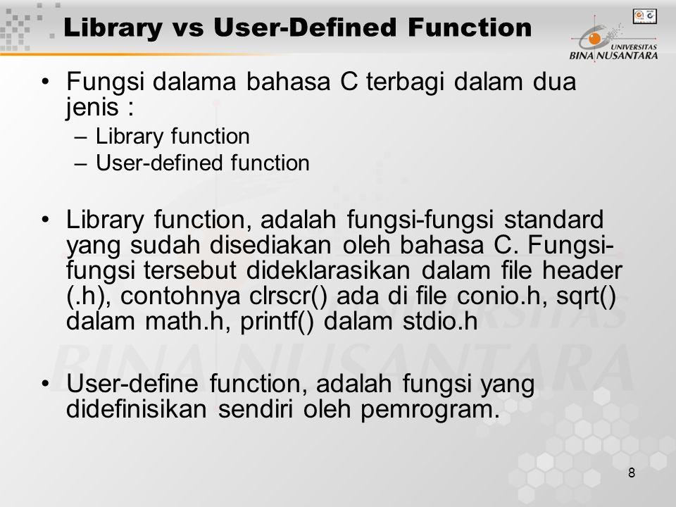 9 Library vs User-Defined Function #include<stdio.h>#include<math.h> int main() { int i; for(i=0; i<6; i++) printf( %d %f ,i,sqrt(i)); return 0; return 0;} Contoh Program yang menggunakan Standard Library Function : printf dan sqrt