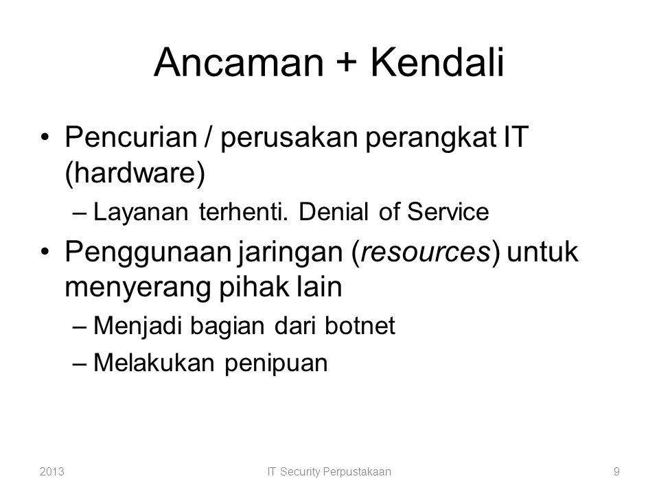 Ancaman + Kendali Pencurian / perusakan perangkat IT (hardware) –Layanan terhenti. Denial of Service Penggunaan jaringan (resources) untuk menyerang p