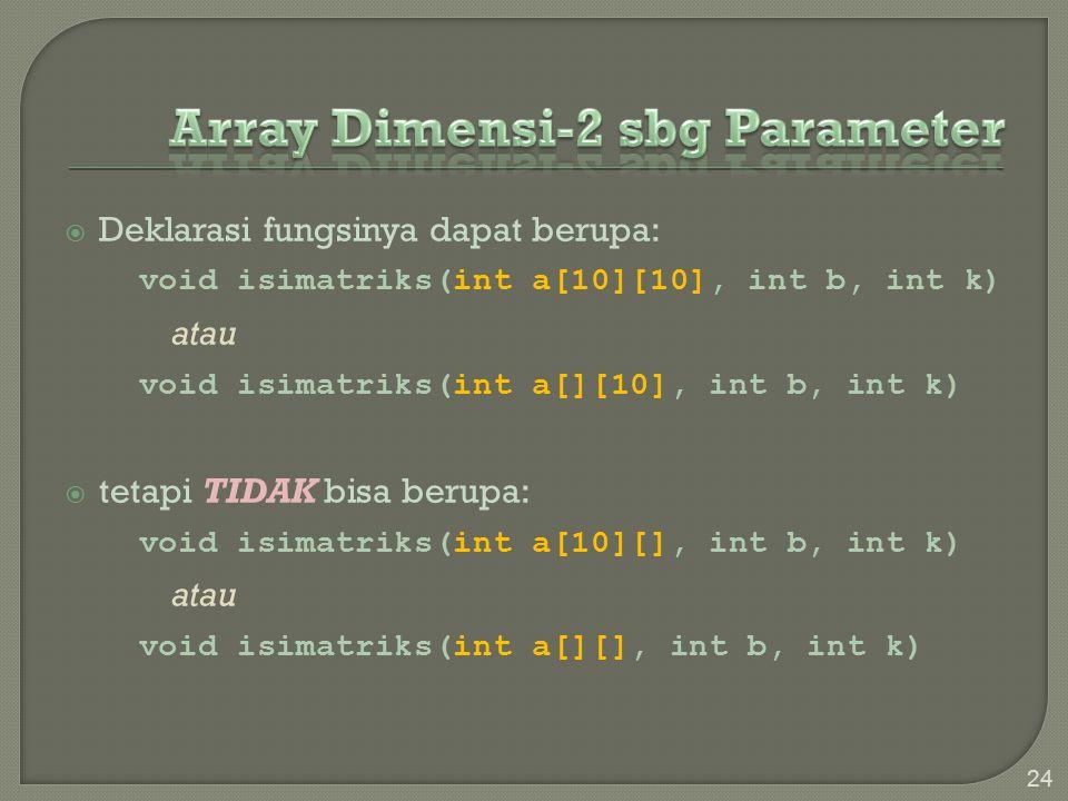  Deklarasi fungsinya dapat berupa: void isimatriks(int a[10][10], int b, int k) atau void isimatriks(int a[][10], int b, int k)  tetapi TIDAK bisa berupa: void isimatriks(int a[10][], int b, int k) atau void isimatriks(int a[][], int b, int k) 24