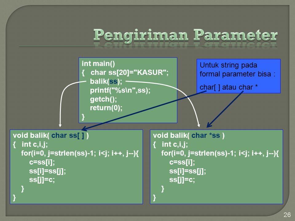 26 void balik( char ss[ ] ) { int c,i,j; for(i=0, j=strlen(ss)-1; i<j; i++, j--){ c=ss[i]; ss[i]=ss[j]; ss[j]=c; } void balik( char *ss ) { int c,i,j; for(i=0, j=strlen(ss)-1; i<j; i++, j--){ c=ss[i]; ss[i]=ss[j]; ss[j]=c; } int main() { char ss[20]= KASUR ; balik(ss); printf( %s\n ,ss); getch(); return(0); } Untuk string pada formal parameter bisa : char[ ] atau char *
