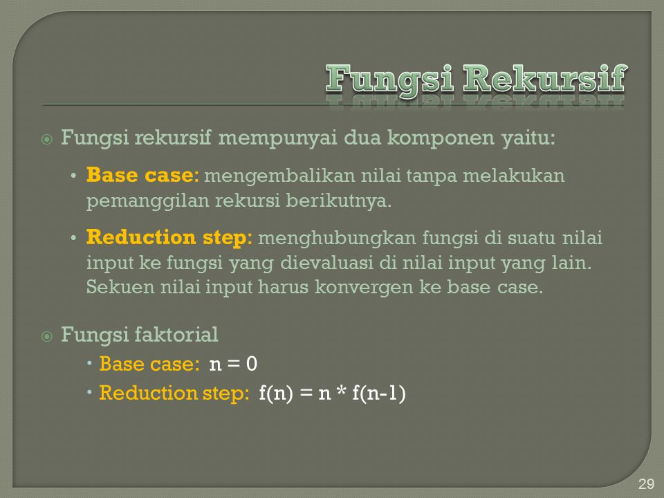  Fungsi rekursif mempunyai dua komponen yaitu: Base case: mengembalikan nilai tanpa melakukan pemanggilan rekursi berikutnya.
