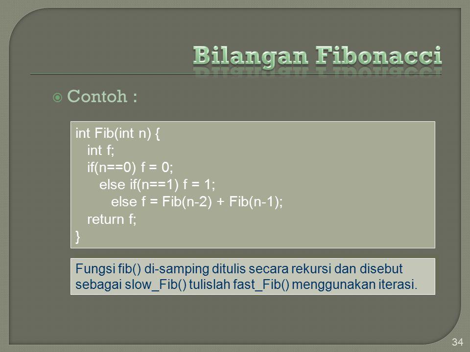  Contoh : 34 int Fib(int n) { int f; if(n==0) f = 0; else if(n==1) f = 1; else f = Fib(n-2) + Fib(n-1); return f; } Fungsi fib() di-samping ditulis secara rekursi dan disebut sebagai slow_Fib() tulislah fast_Fib() menggunakan iterasi.