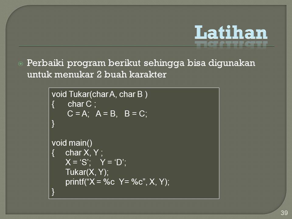  Perbaiki program berikut sehingga bisa digunakan untuk menukar 2 buah karakter 39 void Tukar(char A, char B ) { char C ; C = A; A = B, B = C; } void main() { char X, Y ; X = 'S'; Y = 'D'; Tukar(X, Y); printf( X = %c Y= %c , X, Y); }