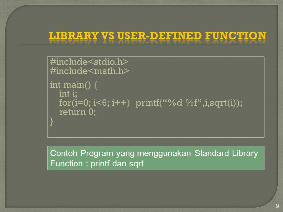 #include int main() { int i; for(i=0; i<6; i++) printf( %d %f ,i,sqrt(i)); return 0; } 9 Contoh Program yang menggunakan Standard Library Function : printf dan sqrt