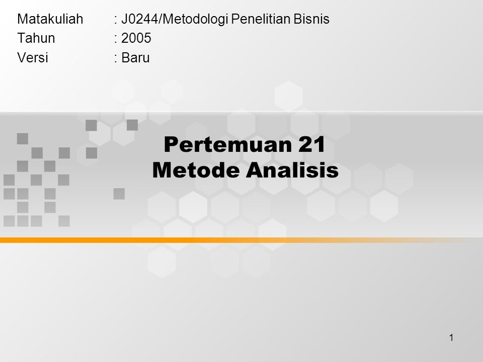 1 Pertemuan 21 Metode Analisis Matakuliah: J0244/Metodologi Penelitian Bisnis Tahun: 2005 Versi: Baru