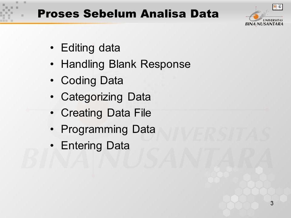 4 Proses yang diperlukan sebelum menganalisis data(1) Editing Data –Pemeriksaan data terhadap hasil dari penelitian untuk mencari kesalahan- kesalahan yang mungkin tercatat(baik dengan sadar atau tidak) yang dapat membuat hasil penelitian menjadi menyimpang.