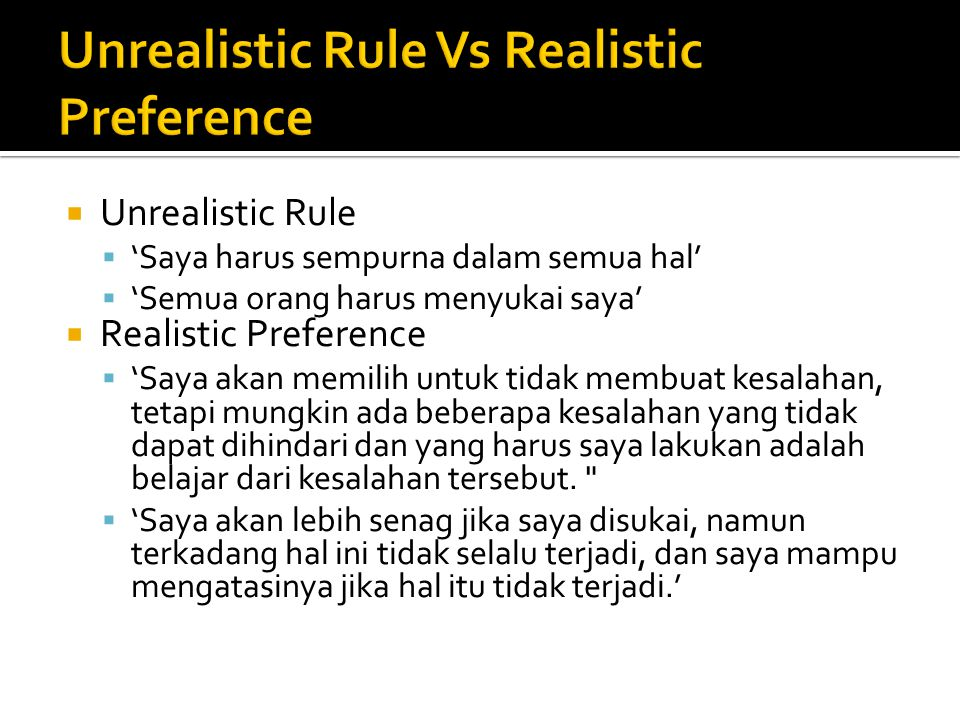  Unrealistic Rule  'Saya harus sempurna dalam semua hal'  'Semua orang harus menyukai saya'  Realistic Preference  'Saya akan memilih untuk tidak