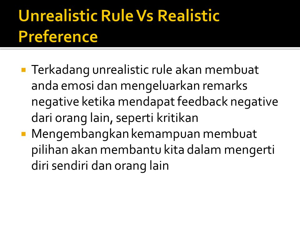  Terkadang unrealistic rule akan membuat anda emosi dan mengeluarkan remarks negative ketika mendapat feedback negative dari orang lain, seperti kritikan  Mengembangkan kemampuan membuat pilihan akan membantu kita dalam mengerti diri sendiri dan orang lain