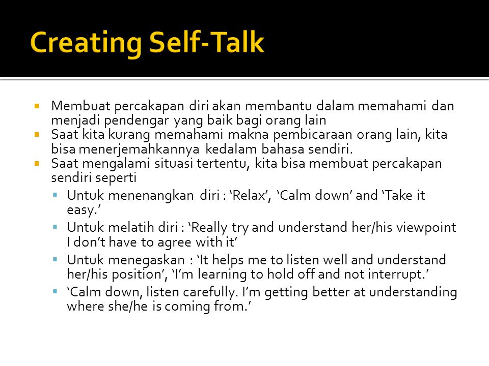  Membuat percakapan diri akan membantu dalam memahami dan menjadi pendengar yang baik bagi orang lain  Saat kita kurang memahami makna pembicaraan orang lain, kita bisa menerjemahkannya kedalam bahasa sendiri.