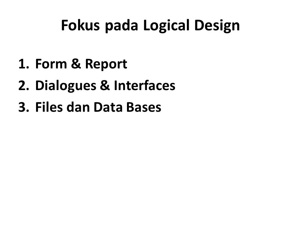 Fokus pada Logical Design 1.Form & Report 2.Dialogues & Interfaces 3.Files dan Data Bases