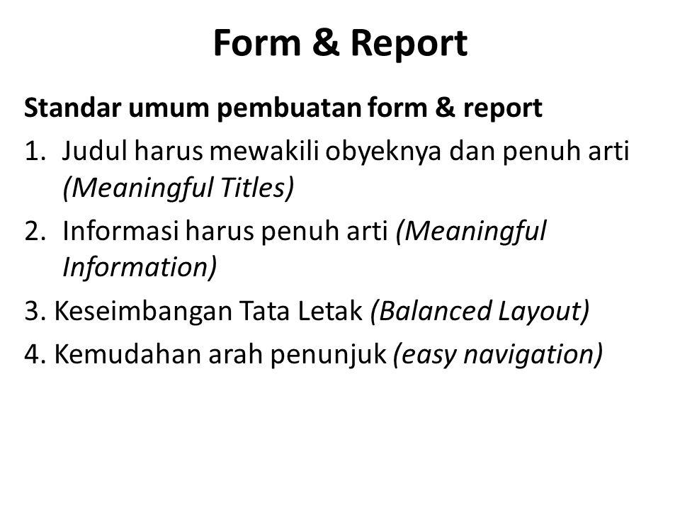 Form & Report Standar umum pembuatan form & report 1.Judul harus mewakili obyeknya dan penuh arti (Meaningful Titles) 2.Informasi harus penuh arti (Meaningful Information) 3.