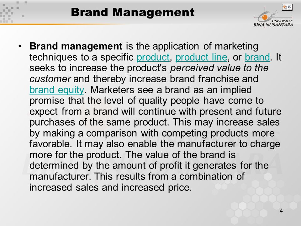 4 Brand Management Brand management is the application of marketing techniques to a specific product, product line, or brand. It seeks to increase the