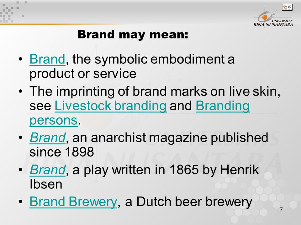 7 Brand may mean: Brand, the symbolic embodiment a product or serviceBrand The imprinting of brand marks on live skin, see Livestock branding and Bran