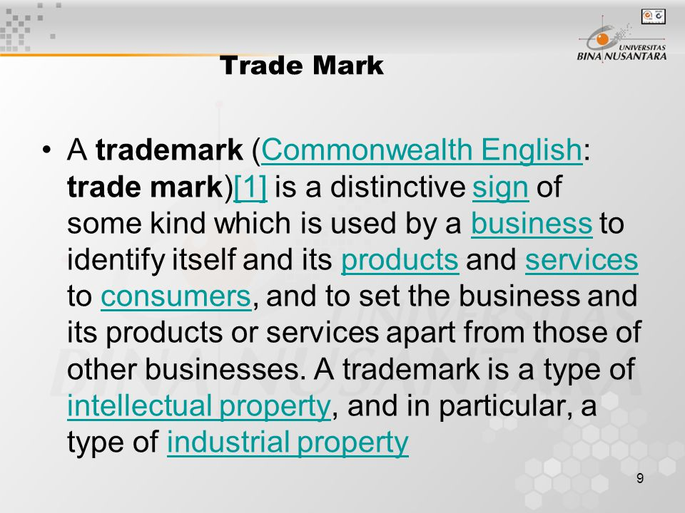 9 Trade Mark A trademark (Commonwealth English: trade mark)[1] is a distinctive sign of some kind which is used by a business to identify itself and i